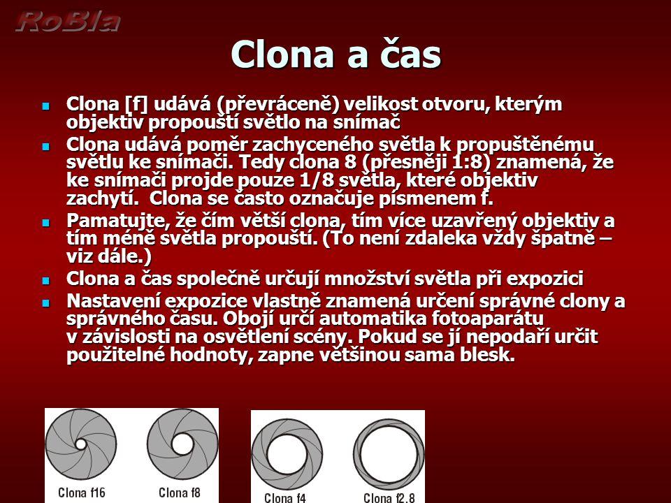Clona a čas  Clona [f] udává (převráceně) velikost otvoru, kterým objektiv propouští světlo na snímač  Clona udává poměr zachyceného světla k propuštěnému světlu ke snímači.