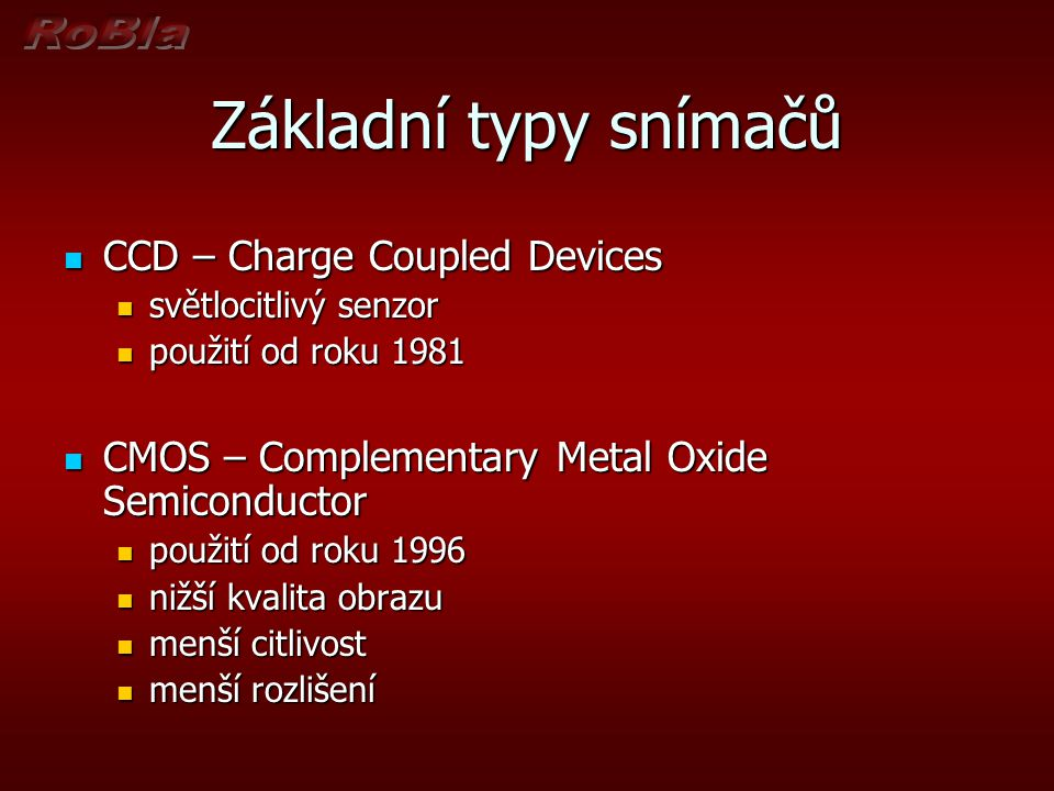 Základní typy snímačů  CCD – Charge Coupled Devices  světlocitlivý senzor  použití od roku 1981  CMOS – Complementary Metal Oxide Semiconductor  použití od roku 1996  nižší kvalita obrazu  menší citlivost  menší rozlišení