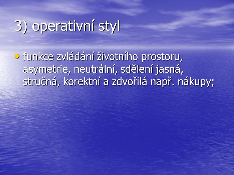 3) operativní styl • funkce zvládání životního prostoru, asymetrie, neutrální, sdělení jasná, stručná, korektní a zdvořilá např. nákupy;
