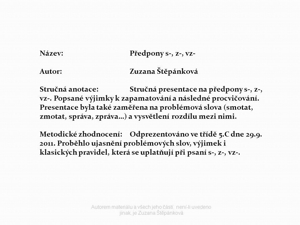 Název:Předpony s-, z-, vz- Autor:Zuzana Štěpánková Stručná anotace:Stručná presentace na předpony s-, z-, vz-.