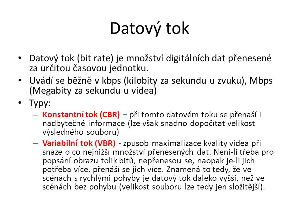 Datový tok • Datový tok (bit rate) je množství digitálních dat přenesené za určitou časovou jednotku. • Uvádí se běžně v kbps (kilobity za sekundu u z