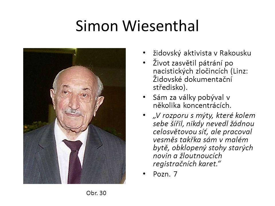 Simon Wiesenthal • židovský aktivista v Rakousku • Život zasvětil pátrání po nacistických zločincích (Linz: Židovské dokumentační středisko). • Sám za
