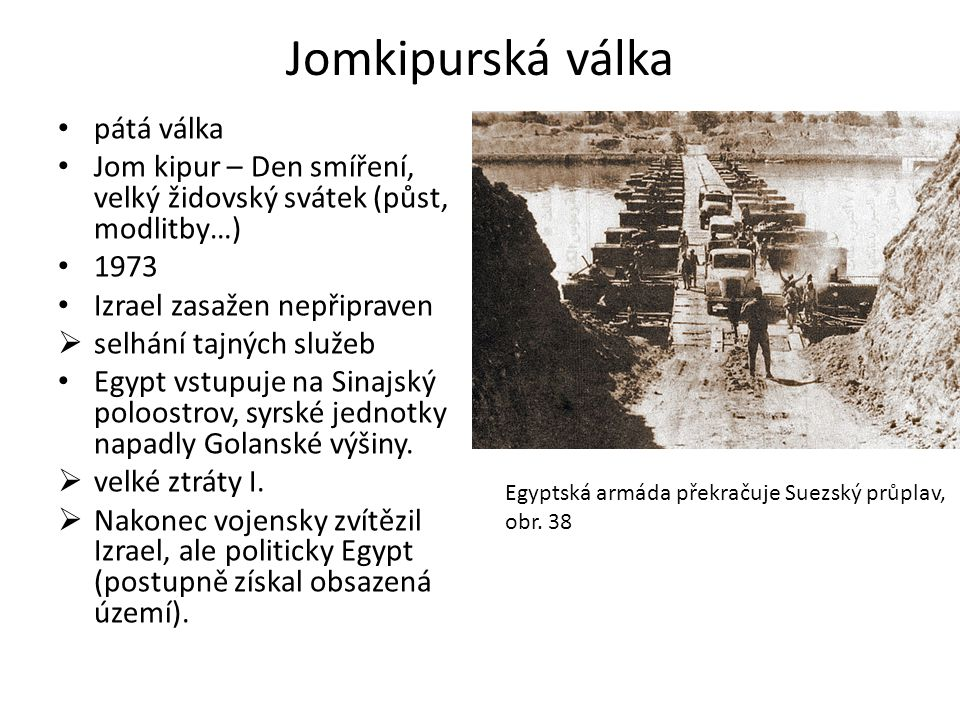 Jomkipurská válka • pátá válka • Jom kipur – Den smíření, velký židovský svátek (půst, modlitby…) • 1973 • Izrael zasažen nepřipraven  selhání tajnýc