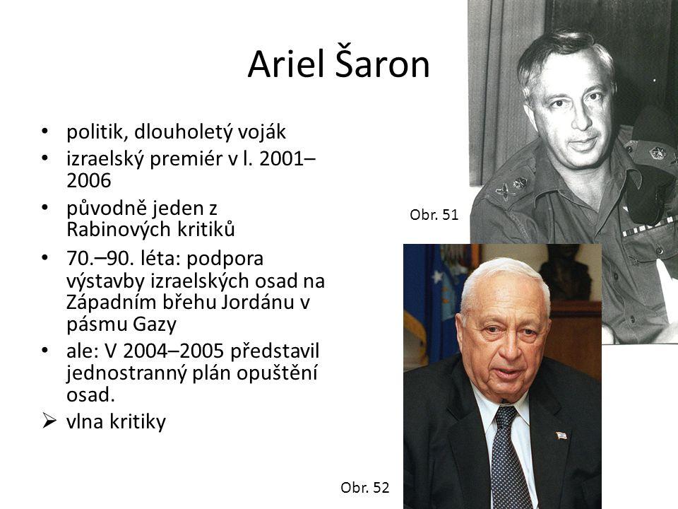 Ariel Šaron • politik, dlouholetý voják • izraelský premiér v l. 2001– 2006 • původně jeden z Rabinových kritiků • 70. – 90. léta: podpora výstavby iz