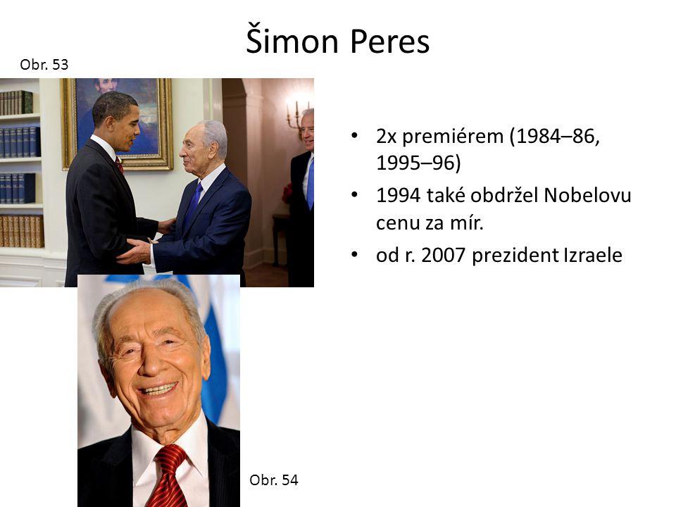 Šimon Peres • 2x premiérem (1984–86, 1995–96) • 1994 také obdržel Nobelovu cenu za mír. • od r. 2007 prezident Izraele Obr. 53 Obr. 54