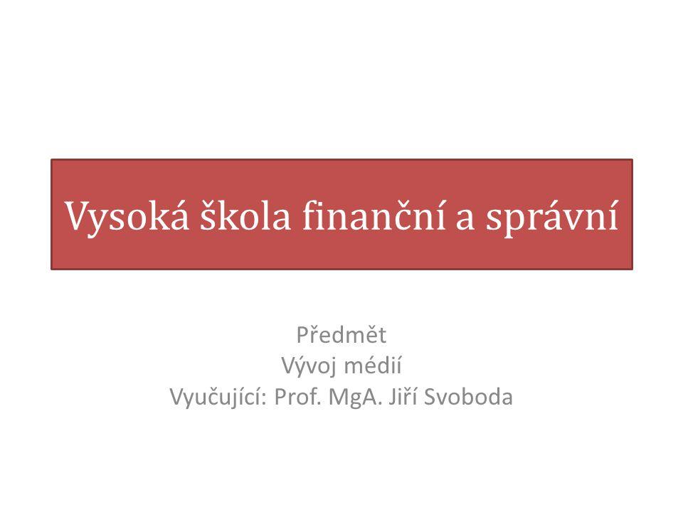 Vysoká škola finanční a správní Předmět Vývoj médií Vyučující: Prof. MgA. Jiří Svoboda