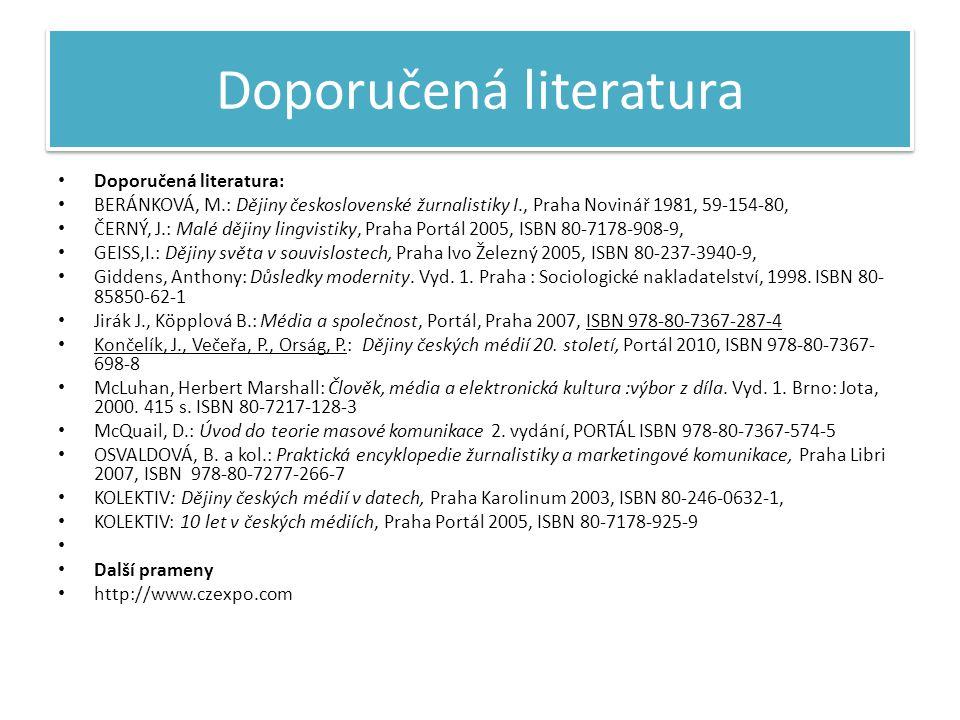 Doporučená literatura • Doporučená literatura: • BERÁNKOVÁ, M.: Dějiny československé žurnalistiky I., Praha Novinář 1981, 59-154-80, • ČERNÝ, J.: Malé dějiny lingvistiky, Praha Portál 2005, ISBN 80-7178-908-9, • GEISS,I.: Dějiny světa v souvislostech, Praha Ivo Železný 2005, ISBN 80-237-3940-9, • Giddens, Anthony: Důsledky modernity.