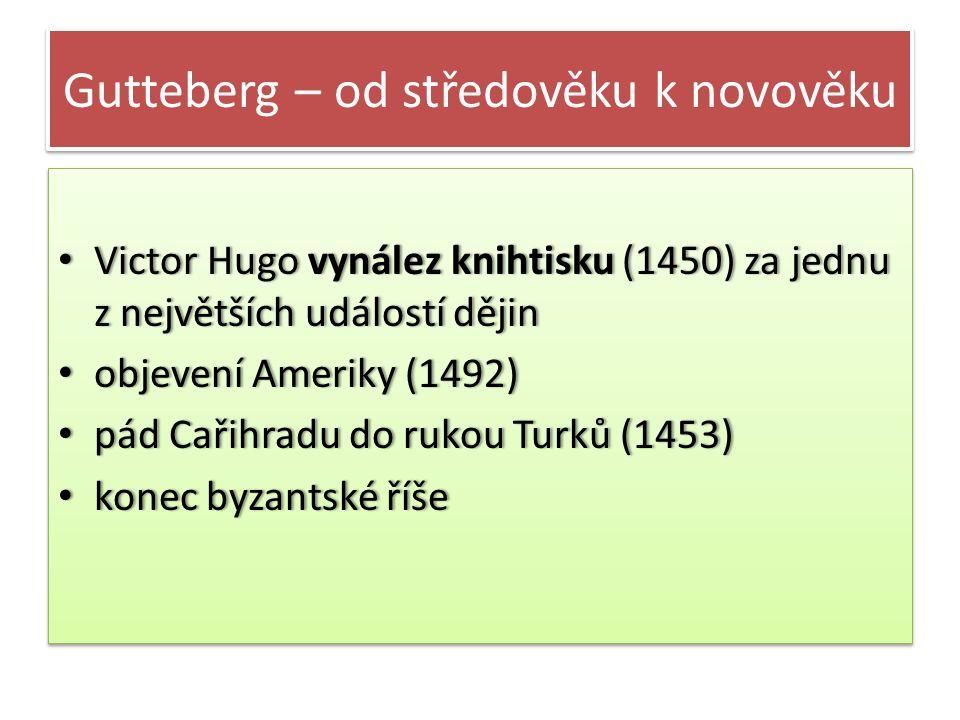 Gutteberg – od středověku k novověku • Victor Hugo vynález knihtisku (1450) za jednu z největších událostí dějin • objevení Ameriky (1492) • pád Cařihradu do rukou Turků (1453) • konec byzantské říše • Victor Hugo vynález knihtisku (1450) za jednu z největších událostí dějin • objevení Ameriky (1492) • pád Cařihradu do rukou Turků (1453) • konec byzantské říše
