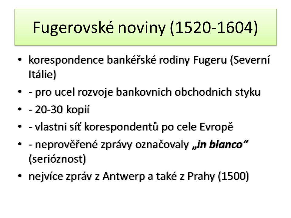 """Fugerovské noviny (1520-1604) • korespondence bankéřské rodiny Fugeru (Severní Itálie) • - pro ucel rozvoje bankovnich obchodnich styku • - 20-30 kopií • - vlastni síť korespondentů po cele Evropě • - neprověřené zprávy označovaly """"in blanco (serióznost) • nejvíce zpráv z Antwerp a také z Prahy (1500)"""