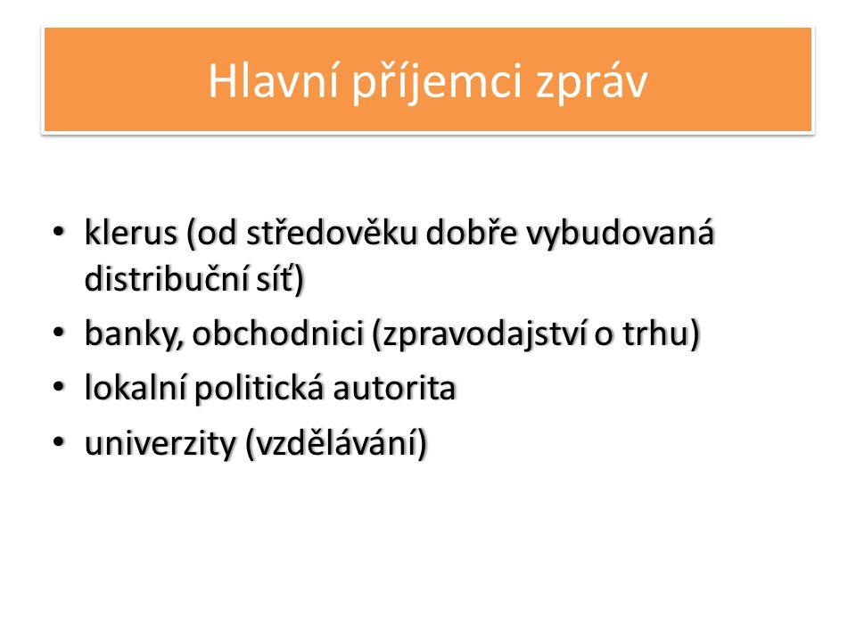 Hlavní příjemci zpráv • klerus (od středověku dobře vybudovaná distribuční síť) • banky, obchodnici (zpravodajství o trhu) • lokalní politická autorita • univerzity (vzdělávání)