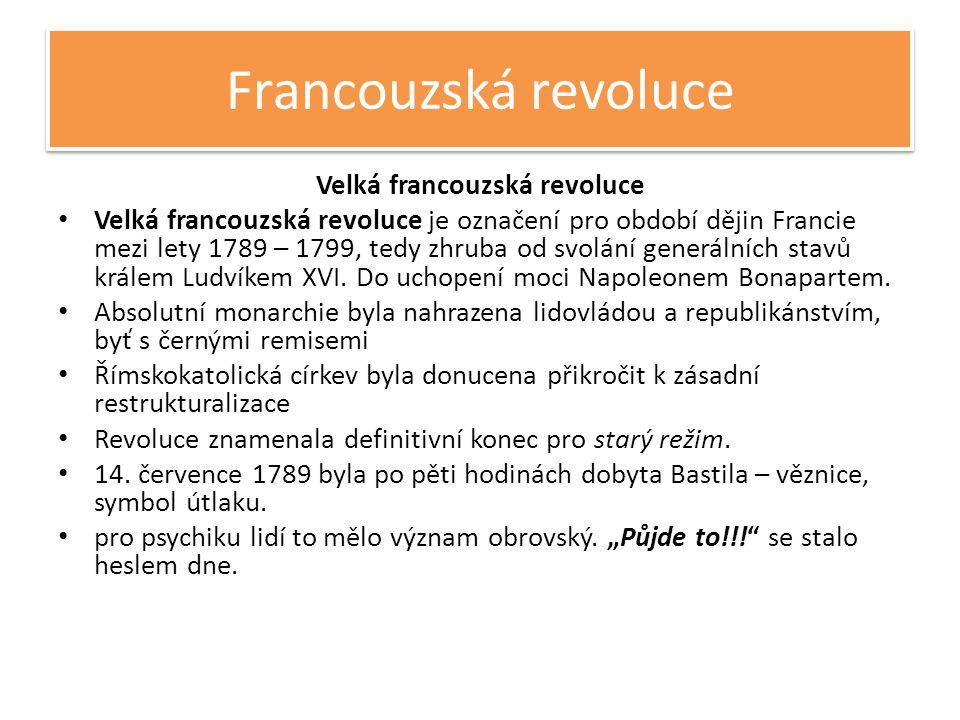 Francouzská revoluce Velká francouzská revoluce • Velká francouzská revoluce je označení pro období dějin Francie mezi lety 1789 – 1799, tedy zhruba od svolání generálních stavů králem Ludvíkem XVI.