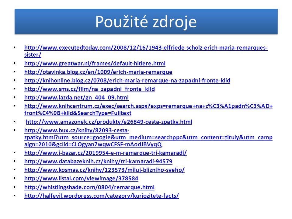 Použité zdroje • http://www.executedtoday.com/2008/12/16/1943-elfriede-scholz-erich-maria-remarques- sister/ http://www.executedtoday.com/2008/12/16/1943-elfriede-scholz-erich-maria-remarques- sister/ • http://www.greatwar.nl/frames/default-hitlere.html http://www.greatwar.nl/frames/default-hitlere.html • http://otavinka.blog.cz/en/1009/erich-maria-remarque http://otavinka.blog.cz/en/1009/erich-maria-remarque • http://knihonline.blog.cz/0708/erich-maria-remarque-na-zapadni-fronte-klid http://knihonline.blog.cz/0708/erich-maria-remarque-na-zapadni-fronte-klid • http://www.sms.cz/film/na_zapadni_fronte_klid http://www.sms.cz/film/na_zapadni_fronte_klid • http://www.lazda.net/gn_404_09.html http://www.lazda.net/gn_404_09.html • http://www.knihcentrum.cz/exec/search.aspx?exps=remarque+na+z%C3%A1padn%C3%AD+ front%C4%9B+klid&SearchType=Fulltext http://www.knihcentrum.cz/exec/search.aspx?exps=remarque+na+z%C3%A1padn%C3%AD+ front%C4%9B+klid&SearchType=Fulltext • http://www.amazonek.cz/produkty/e26849-cesta-zpatky.htmlhttp://www.amazonek.cz/produkty/e26849-cesta-zpatky.html • http://www.bux.cz/knihy/82093-cesta- zpatky.html?utm_source=google&utm_medium=searchppc&utm_content=tituly&utm_camp aign=2010&gclid=CLOgyan7wqwCFSF-mAodJBVyqQ http://www.bux.cz/knihy/82093-cesta- zpatky.html?utm_source=google&utm_medium=searchppc&utm_content=tituly&utm_camp aign=2010&gclid=CLOgyan7wqwCFSF-mAodJBVyqQ • http://www.i-bazar.cz/2019954-e-m-remarque-tri-kamaradi/ http://www.i-bazar.cz/2019954-e-m-remarque-tri-kamaradi/ • http://www.databazeknih.cz/knihy/tri-kamaradi-94579 http://www.databazeknih.cz/knihy/tri-kamaradi-94579 • http://www.kosmas.cz/knihy/123573/miluj-blizniho-sveho/ http://www.kosmas.cz/knihy/123573/miluj-blizniho-sveho/ • http://www.listal.com/viewimage/378584 http://www.listal.com/viewimage/378584 • http://whistlingshade.com/0804/remarque.html http://whistlingshade.com/0804/remarque.html • http://halfevil.wordpress.com/category/kuriozitete-facts/ http://halfevil.wordpress.com/