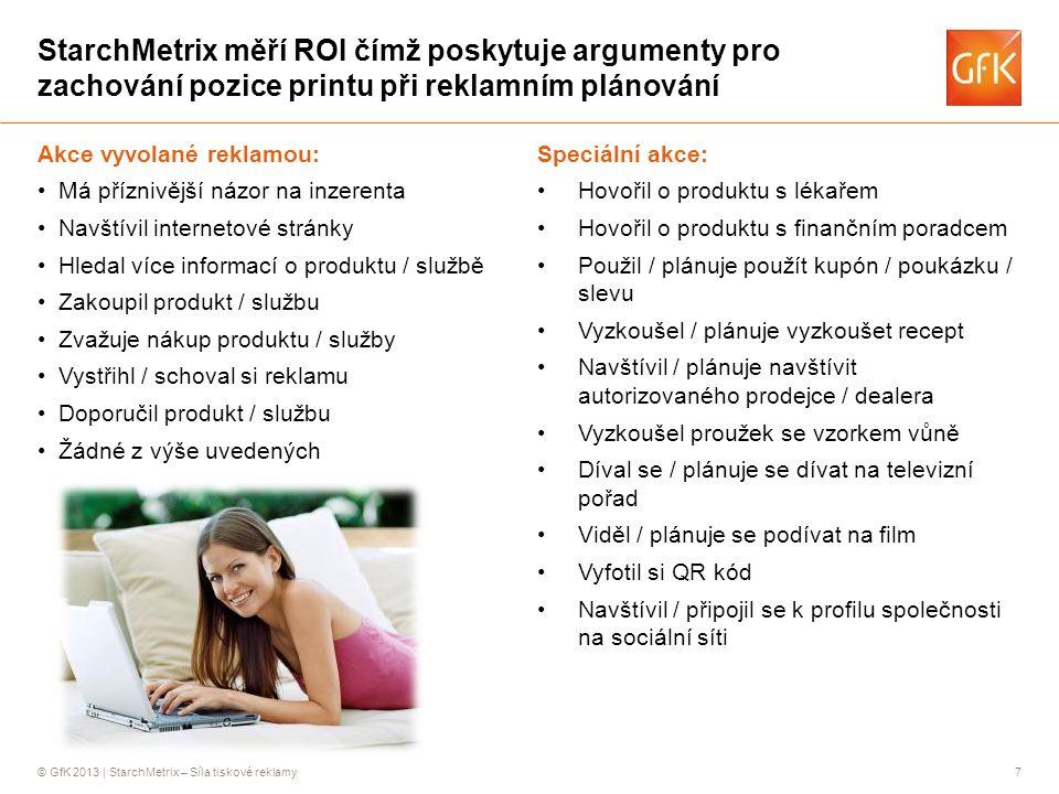 © GfK 2013 | StarchMetrix – Síla tiskové reklamy7 StarchMetrix měří ROI čímž poskytuje argumenty pro zachování pozice printu při reklamním plánování Akce vyvolané reklamou: •Má příznivější názor na inzerenta •Navštívil internetové stránky •Hledal více informací o produktu / službě •Zakoupil produkt / službu •Zvažuje nákup produktu / služby •Vystřihl / schoval si reklamu •Doporučil produkt / službu •Žádné z výše uvedených Speciální akce: •Hovořil o produktu s lékařem •Hovořil o produktu s finančním poradcem •Použil / plánuje použít kupón / poukázku / slevu •Vyzkoušel / plánuje vyzkoušet recept •Navštívil / plánuje navštívit autorizovaného prodejce / dealera •Vyzkoušel proužek se vzorkem vůně •Díval se / plánuje se dívat na televizní pořad •Viděl / plánuje se podívat na film •Vyfotil si QR kód •Navštívil / připojil se k profilu společnosti na sociální síti