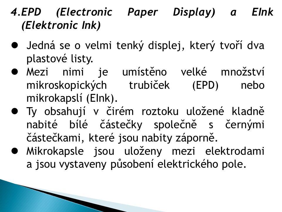 4.EPD (Electronic Paper Display) a EInk (Elektronic Ink)  Jedná se o velmi tenký displej, který tvoří dva plastové listy.  Mezi nimi je umístěno vel