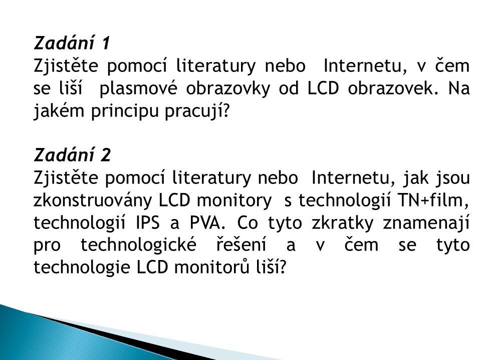 Zadání 1 Zjistěte pomocí literatury nebo Internetu, v čem se liší plasmové obrazovky od LCD obrazovek. Na jakém principu pracují? Zadání 2 Zjistěte po