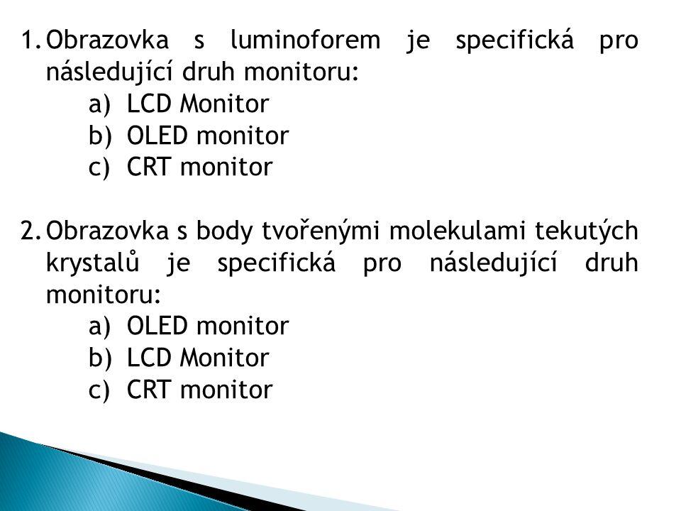 1.Obrazovka s luminoforem je specifická pro následující druh monitoru: a)LCD Monitor b)OLED monitor c)CRT monitor 2.Obrazovka s body tvořenými molekul