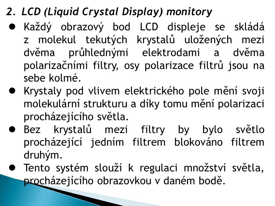 2.LCD (Liquid Crystal Display) monitory  Každý obrazový bod LCD displeje se skládá z molekul tekutých krystalů uložených mezi dvěma průhlednými elekt