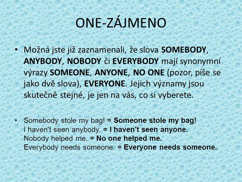 ONE-ZÁJMENO • Možná jste již zaznamenali, že slova SOMEBODY, ANYBODY, NOBODY či EVERYBODY mají synonymní výrazy SOMEONE, ANYONE, NO ONE (pozor, píše se jako dvě slova), EVERYONE.