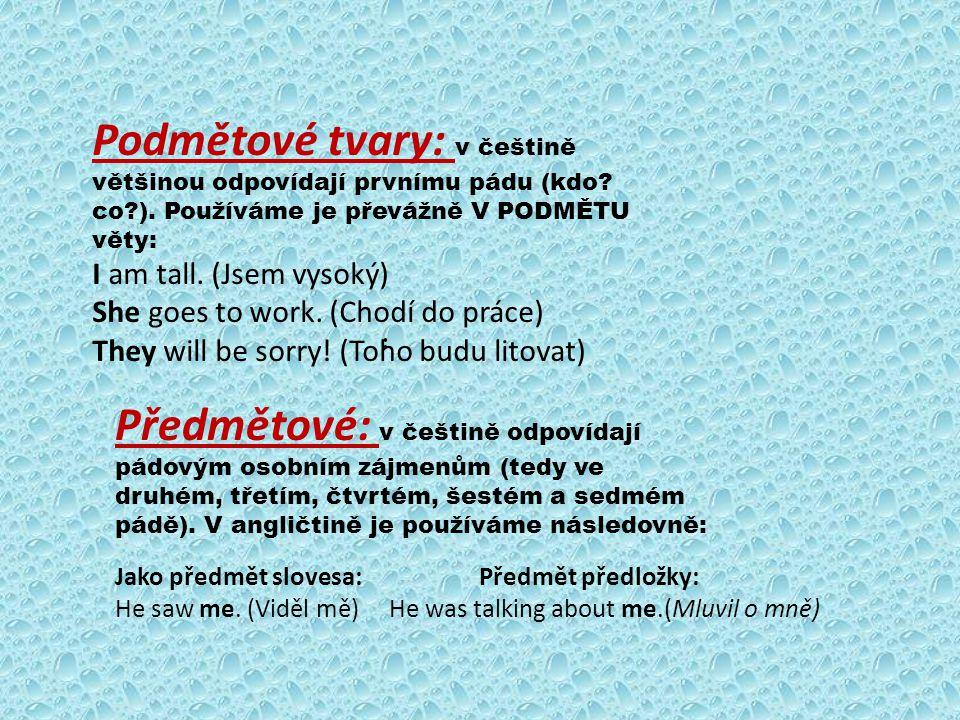 Podmětové tvary: v češtině většinou odpovídají prvnímu pádu (kdo? co?). Používáme je převážně V PODMĚTU věty: I am tall. (Jsem vysoký) She goes to wor