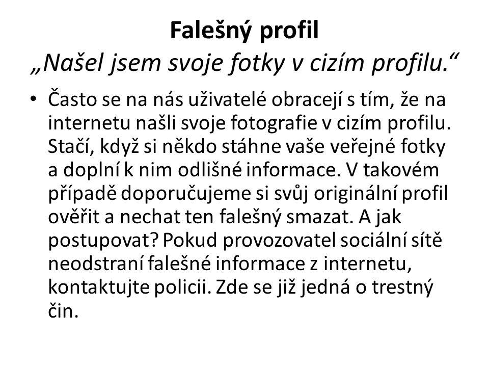 """Falešný profil """"Našel jsem svoje fotky v cizím profilu."""" • Často se na nás uživatelé obracejí s tím, že na internetu našli svoje fotografie v cizím pr"""