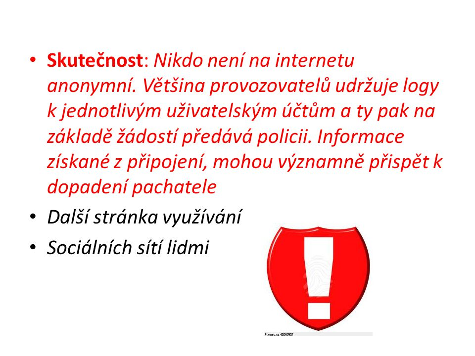 • Skutečnost: Nikdo není na internetu anonymní. Většina provozovatelů udržuje logy k jednotlivým uživatelským účtům a ty pak na základě žádostí předáv
