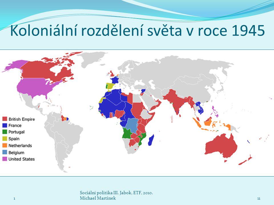 Koloniální rozdělení světa v roce 1945 1 Sociální politika III. Jabok, ETF, 2010. Michael Martinek11