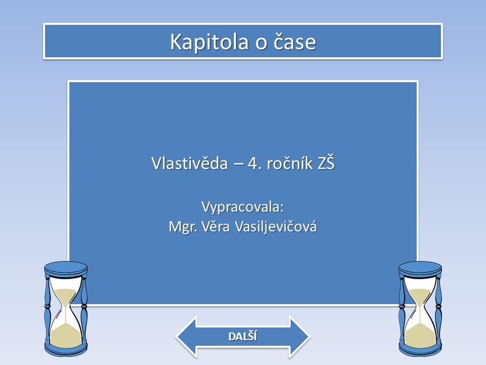 Kapitola o čase Vlastivěda – 4. ročník ZŠ Vypracovala: Mgr. Věra Vasiljevičová Vlastivěda – 4. ročník ZŠ Vypracovala: Mgr. Věra Vasiljevičová DALŠÍ
