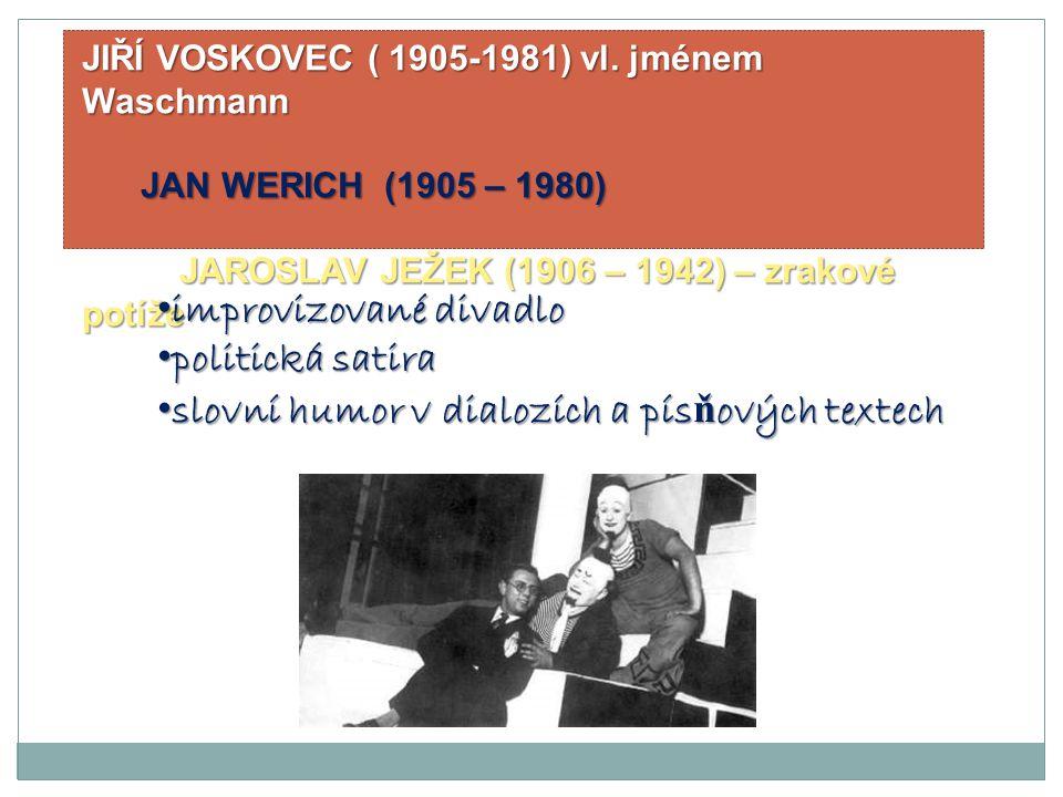 JIŘÍ VOSKOVEC ( 1905-1981) vl. jménem Waschmann JAN WERICH (1905 – 1980) JAN WERICH (1905 – 1980) JAROSLAV JEŽEK (1906 – 1942) – zrakové potíže JAROSL