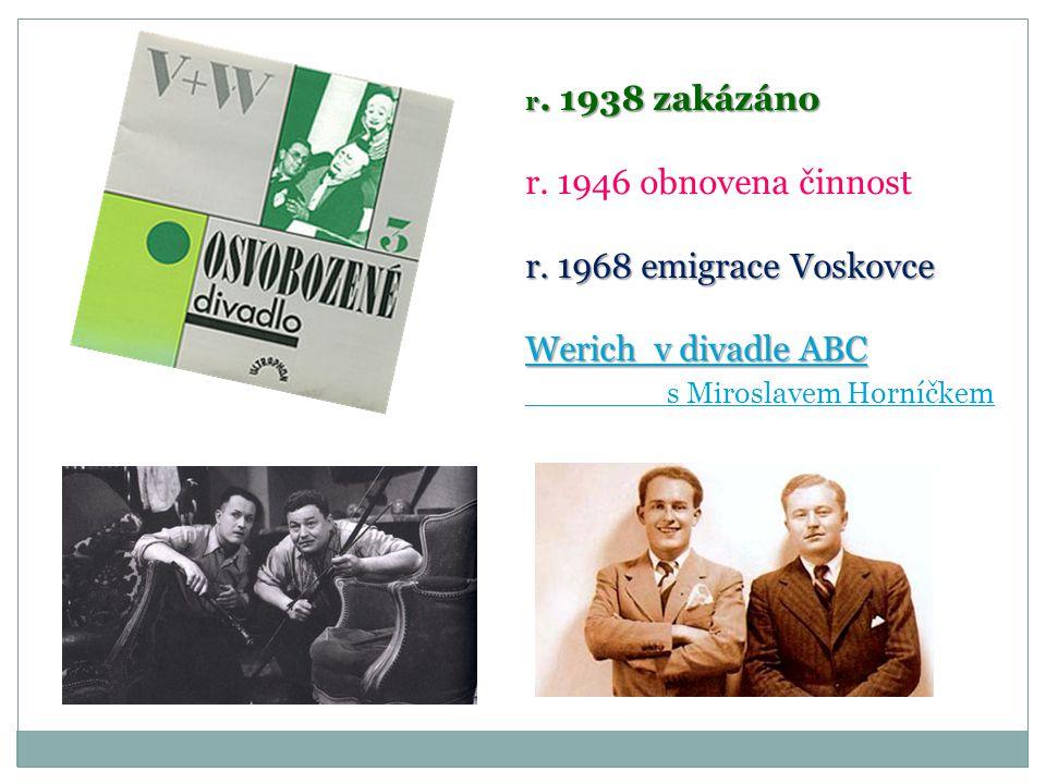 r. 1938 zakázáno r. 1946 obnovena činnost r. 1968 emigrace Voskovce Werich v divadle ABC Werich v divadle ABC s Miroslavem Horníčkem