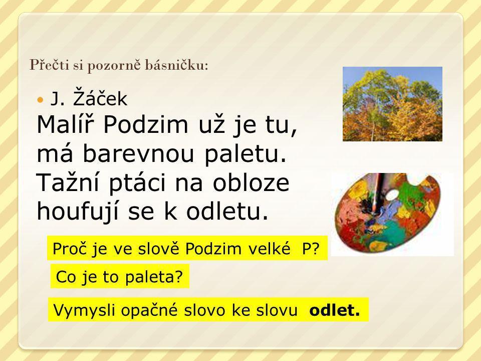 P ř e č ti si pozorn ě básni č ku:  J. Žáček Malíř Podzim už je tu, má barevnou paletu. Tažní ptáci na obloze houfují se k odletu. Proč je ve slově P