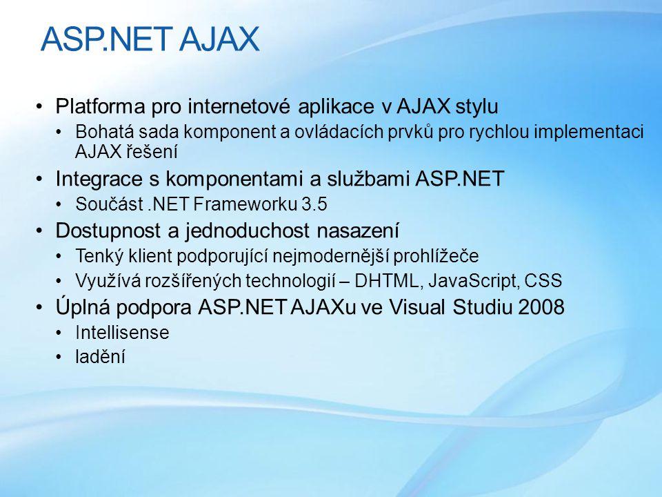 ASP.NET AJAX •Platforma pro internetové aplikace v AJAX stylu •Bohatá sada komponent a ovládacích prvků pro rychlou implementaci AJAX řešení •Integrace s komponentami a službami ASP.NET •Součást.NET Frameworku 3.5 •Dostupnost a jednoduchost nasazení •Tenký klient podporující nejmodernější prohlížeče •Využívá rozšířených technologií – DHTML, JavaScript, CSS •Úplná podpora ASP.NET AJAXu ve Visual Studiu 2008 •Intellisense •ladění