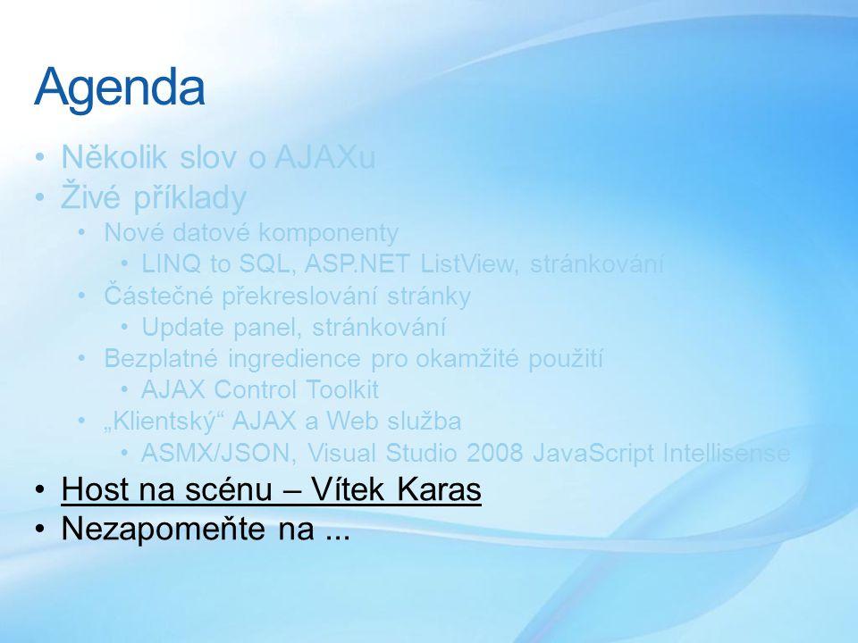 """Agenda •Několik slov o AJAXu •Živé příklady •Nové datové komponenty •LINQ to SQL, ASP.NET ListView, stránkování •Částečné překreslování stránky •Update panel, stránkování •Bezplatné ingredience pro okamžité použití •AJAX Control Toolkit •""""Klientský AJAX a Web služba •ASMX/JSON, Visual Studio 2008 JavaScript Intellisense •Host na scénu – Vítek Karas •Nezapomeňte na..."""