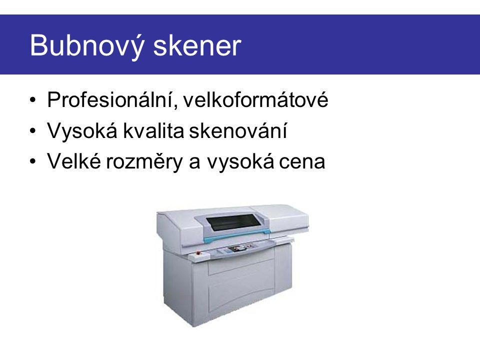 Bubnový skener •Profesionální, velkoformátové •Vysoká kvalita skenování •Velké rozměry a vysoká cena