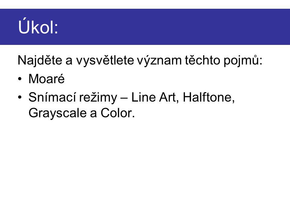 Úkol: Najděte a vysvětlete význam těchto pojmů: •Moaré •Snímací režimy – Line Art, Halftone, Grayscale a Color.