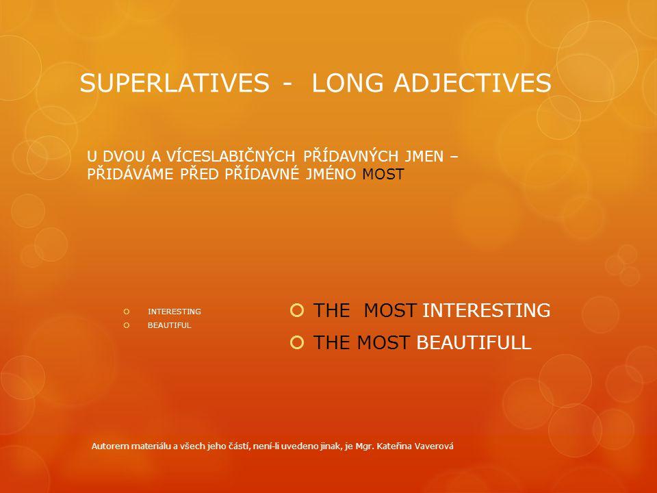 SUPERLATIVES - LONG ADJECTIVES  INTERESTING  BEAUTIFUL U DVOU A VÍCESLABIČNÝCH PŘÍDAVNÝCH JMEN – PŘIDÁVÁME PŘED PŘÍDAVNÉ JMÉNO MOST  THE MOST INTERESTING  THE MOST BEAUTIFULL Autorem materiálu a všech jeho částí, není-li uvedeno jinak, je Mgr.