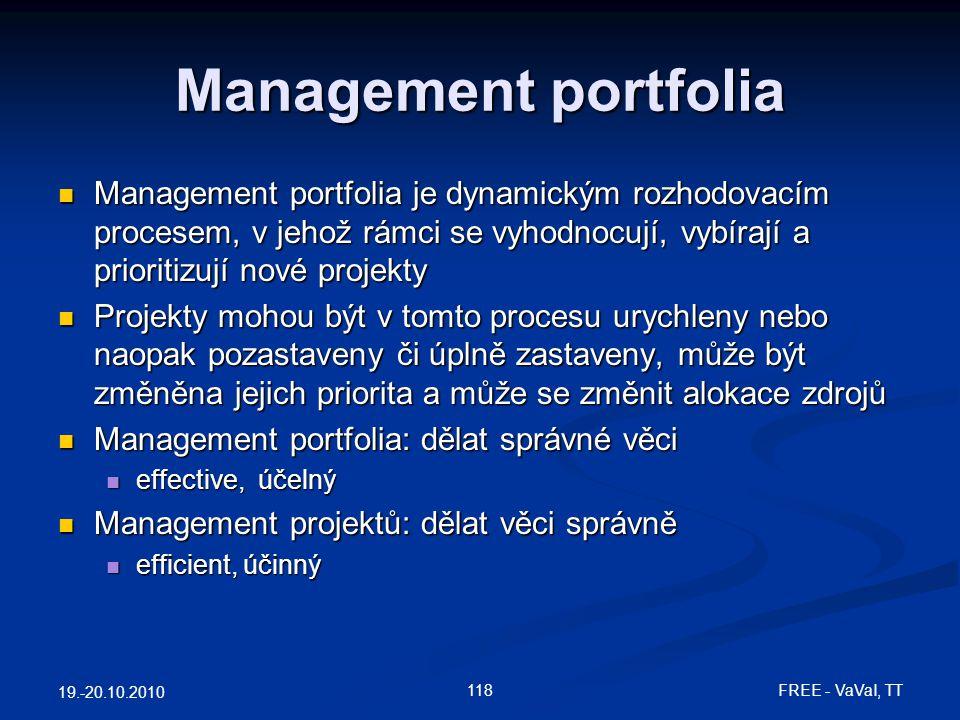 Management portfolia  Management portfolia je dynamickým rozhodovacím procesem, v jehož rámci se vyhodnocují, vybírají a prioritizují nové projekty  Projekty mohou být v tomto procesu urychleny nebo naopak pozastaveny či úplně zastaveny, může být změněna jejich priorita a může se změnit alokace zdrojů  Management portfolia: dělat správné věci  effective, účelný  Management projektů: dělat věci správně  efficient, účinný 19.-20.10.2010 118 FREE - VaVaI, TT