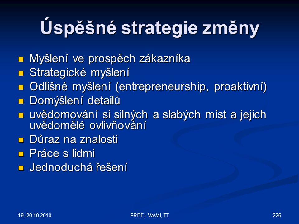 Úspěšné strategie změny  Myšlení ve prospěch zákazníka  Strategické myšlení  Odlišné myšlení (entrepreneurship, proaktivní)  Domýšlení detailů  uvědomování si silných a slabých míst a jejich uvědomělé ovlivňování  Důraz na znalosti  Práce s lidmi  Jednoduchá řešení 19.-20.10.2010 226FREE - VaVaI, TT