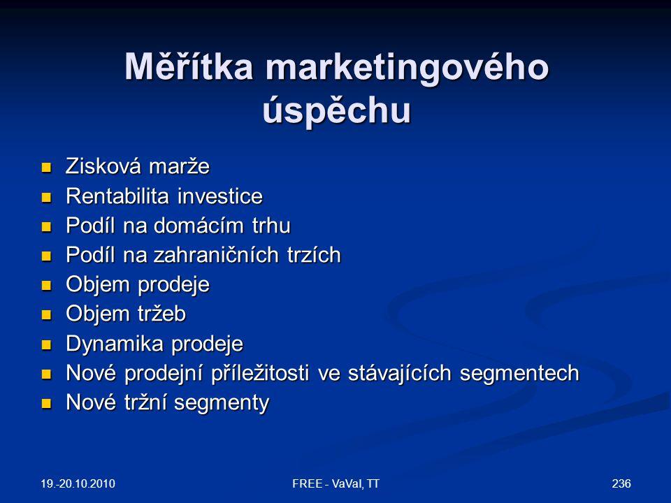 Měřítka marketingového úspěchu  Zisková marže  Rentabilita investice  Podíl na domácím trhu  Podíl na zahraničních trzích  Objem prodeje  Objem tržeb  Dynamika prodeje  Nové prodejní příležitosti ve stávajících segmentech  Nové tržní segmenty 19.-20.10.2010 236FREE - VaVaI, TT
