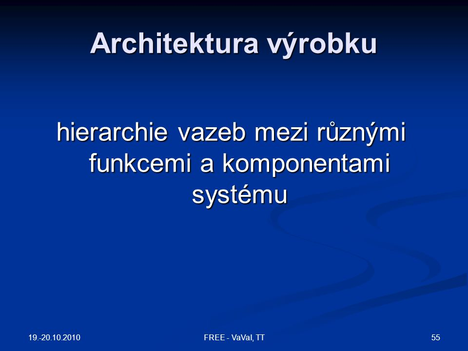 Architektura výrobku hierarchie vazeb mezi různými funkcemi a komponentami systému 19.-20.10.2010 55FREE - VaVaI, TT
