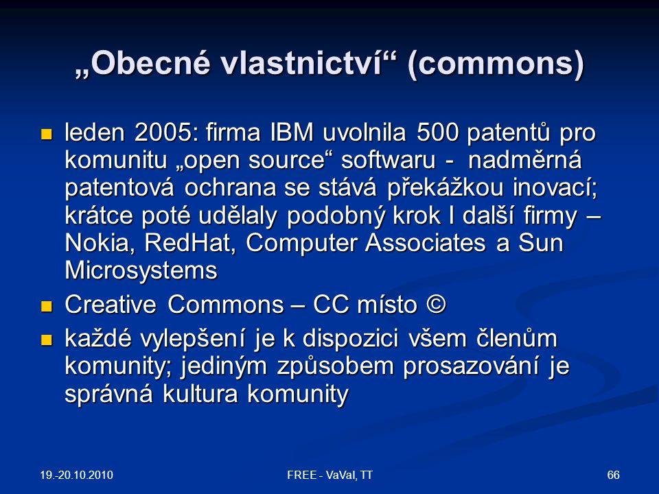 """""""Obecné vlastnictví (commons)  leden 2005: firma IBM uvolnila 500 patentů pro komunitu """"open source softwaru - nadměrná patentová ochrana se stává překážkou inovací; krátce poté udělaly podobný krok I další firmy – Nokia, RedHat, Computer Associates a Sun Microsystems  Creative Commons – CC místo ©  každé vylepšení je k dispozici všem členům komunity; jediným způsobem prosazování je správná kultura komunity 19.-20.10.2010 66FREE - VaVaI, TT"""