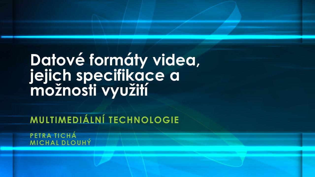 MULTIMEDIÁLNÍ TECHNOLOGIE PETRA TICHÁ MICHAL DLOUHÝ Datové formáty videa, jejich specifikace a možnosti využití