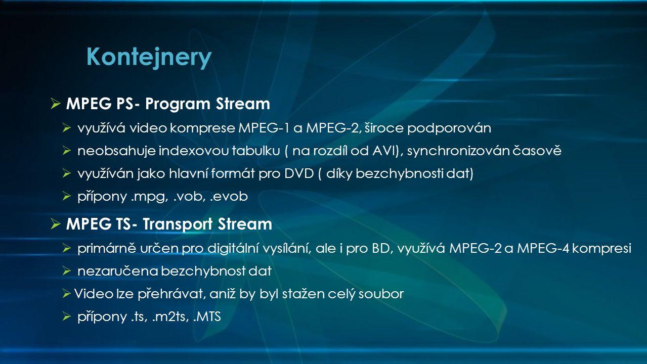  MPEG PS- Program Stream  využívá video komprese MPEG-1 a MPEG-2, široce podporován  neobsahuje indexovou tabulku ( na rozdíl od AVI), synchronizován časově  využíván jako hlavní formát pro DVD ( díky bezchybnosti dat)  přípony.mpg,.vob,.evob  MPEG TS- Transport Stream  primárně určen pro digitální vysílání, ale i pro BD, využívá MPEG-2 a MPEG-4 kompresi  nezaručena bezchybnost dat  Video lze přehrávat, aniž by byl stažen celý soubor  přípony.ts,.m2ts,.MTS Kontejnery