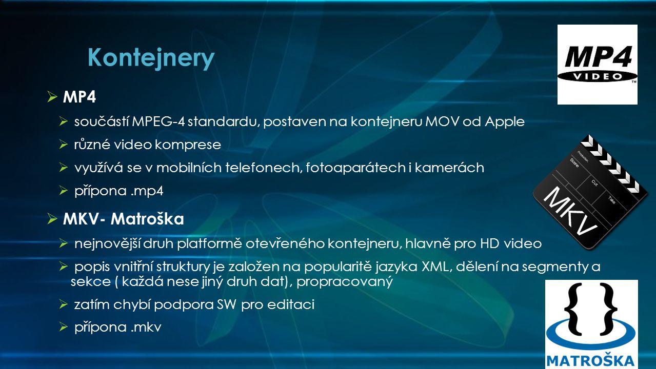 MP4  součástí MPEG-4 standardu, postaven na kontejneru MOV od Apple  různé video komprese  využívá se v mobilních telefonech, fotoaparátech i kamerách  přípona.mp4  MKV- Matroška  nejnovější druh platformě otevřeného kontejneru, hlavně pro HD video  popis vnitřní struktury je založen na popularitě jazyka XML, dělení na segmenty a sekce ( každá nese jiný druh dat), propracovaný  zatím chybí podpora SW pro editaci  přípona.mkv Kontejnery