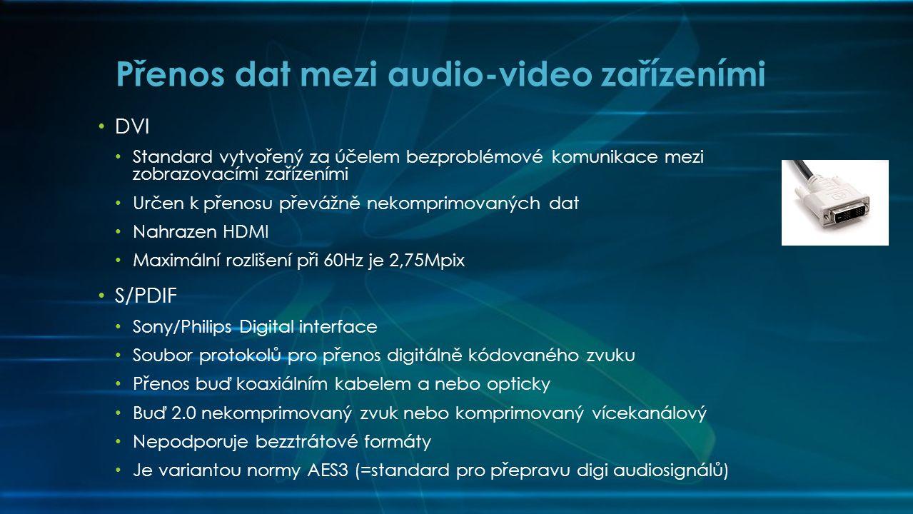 • DVI • Standard vytvořený za účelem bezproblémové komunikace mezi zobrazovacími zařízeními • Určen k přenosu převážně nekomprimovaných dat • Nahrazen HDMI • Maximální rozlišení při 60Hz je 2,75Mpix • S/PDIF • Sony/Philips Digital interface • Soubor protokolů pro přenos digitálně kódovaného zvuku • Přenos buď koaxiálním kabelem a nebo opticky • Buď 2.0 nekomprimovaný zvuk nebo komprimovaný vícekanálový • Nepodporuje bezztrátové formáty • Je variantou normy AES3 (=standard pro přepravu digi audiosignálů) Přenos dat mezi audio-video zařízeními