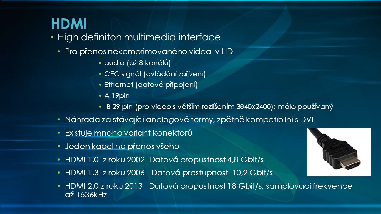 • High definiton multimedia interface • Pro přenos nekomprimovaného videa v HD • audio (až 8 kanálů) • CEC signál (ovládání zařízení) • Ethernet (datové připojení) • A 19pin • B 29 pin (pro video s větším rozlišením 3840x2400); málo používaný • Náhrada za stávající analogové formy, zpětně kompatibilní s DVI • Existuje mnoho variant konektorů • Jeden kabel na přenos všeho • HDMI 1.0 z roku 2002 Datová propustnost 4,8 Gbit/s • HDMI 1.3 z roku 2006 Datová prostupnost 10,2 Gbit/s • HDMI 2.0 z roku 2013 Datová propustnost 18 Gbit/s, samplovací frekvence až 1536kHz HDMI
