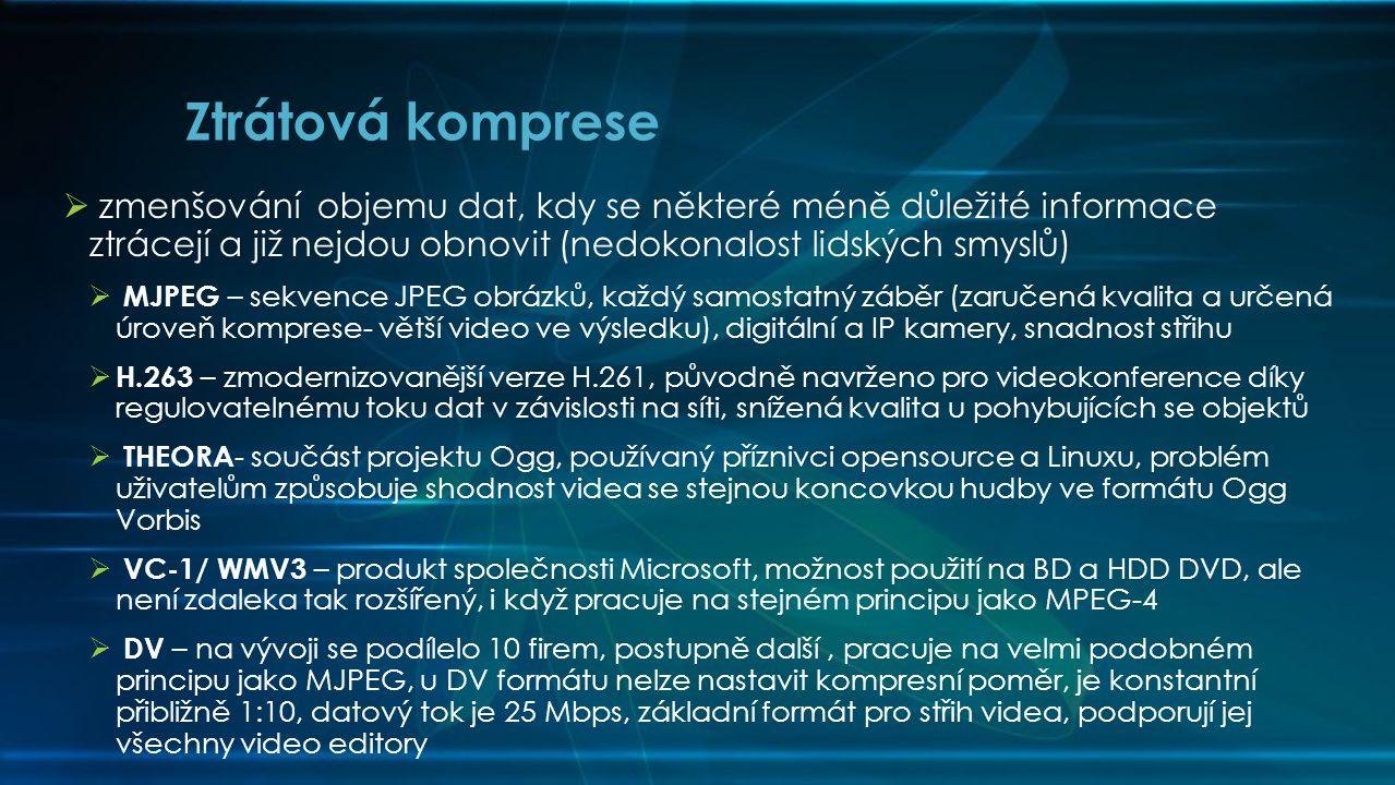  zmenšování objemu dat, kdy se některé méně důležité informace ztrácejí a již nejdou obnovit (nedokonalost lidských smyslů)  MJPEG – sekvence JPEG obrázků, každý samostatný záběr (zaručená kvalita a určená úroveň komprese- větší video ve výsledku), digitální a IP kamery, snadnost střihu  H.263 – zmodernizovanější verze H.261, původně navrženo pro videokonference díky regulovatelnému toku dat v závislosti na síti, snížená kvalita u pohybujících se objektů  THEORA - součást projektu Ogg, používaný příznivci opensource a Linuxu, problém uživatelům způsobuje shodnost videa se stejnou koncovkou hudby ve formátu Ogg Vorbis  VC-1/ WMV3 – produkt společnosti Microsoft, možnost použití na BD a HDD DVD, ale není zdaleka tak rozšířený, i když pracuje na stejném principu jako MPEG-4  DV – na vývoji se podílelo 10 firem, postupně další, pracuje na velmi podobném principu jako MJPEG, u DV formátu nelze nastavit kompresní poměr, je konstantní přibližně 1:10, datový tok je 25 Mbps, základní formát pro střih videa, podporují jej všechny video editory Ztrátová komprese