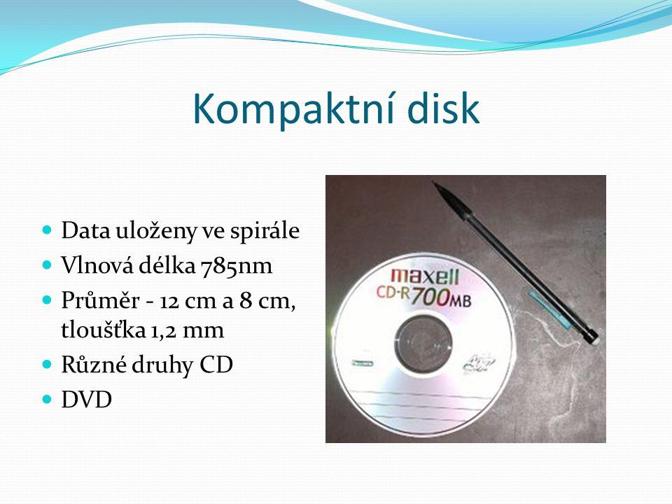 Kompaktní disk  Data uloženy ve spirále  Vlnová délka 785nm  Průměr - 12 cm a 8 cm, tloušťka 1,2 mm  Různé druhy CD  DVD