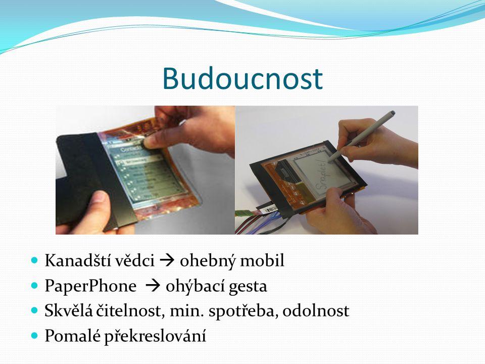 Budoucnost  Kanadští vědci  ohebný mobil  PaperPhone  ohýbací gesta  Skvělá čitelnost, min. spotřeba, odolnost  Pomalé překreslování