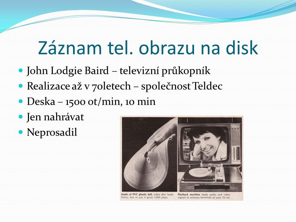 Záznam tel. obrazu na disk  John Lodgie Baird – televizní průkopník  Realizace až v 70letech – společnost Teldec  Deska – 1500 ot/min, 10 min  Jen