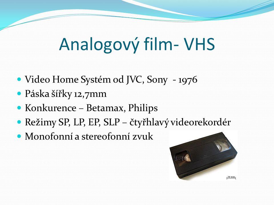 Analogový film- VHS  Video Home Systém od JVC, Sony - 1976  Páska šířky 12,7mm  Konkurence – Betamax, Philips  Režimy SP, LP, EP, SLP – čtyřhlavý